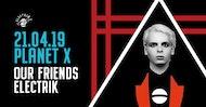 PLANET X 'OUR FRIENDS ELECTRIK'  21.04.19