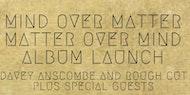 Mind Over Matter, Matter Over Mind - Album Launch - Davey Anscombe/Rough Cut