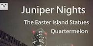 Juniper Nights + The Easter Island Statues + Quatermelon