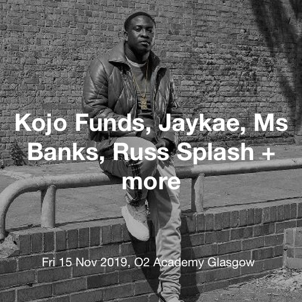 Kojo Funds, Jaykae, Ms Banks, Russ Splash + more Tickets @ O2 Academy  Glasgow - 15 November 19:00 | TickX