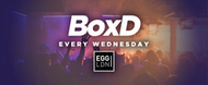 BoxD Every Wednesday at EGG London! 19+